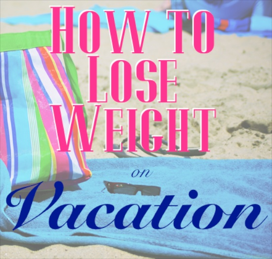 How to Lose Weight on Vacation | Our Lady of Second Helpings