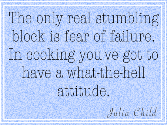The only real stumbling block is fear of failure. In cooking you've got to have a what the hell attitude.